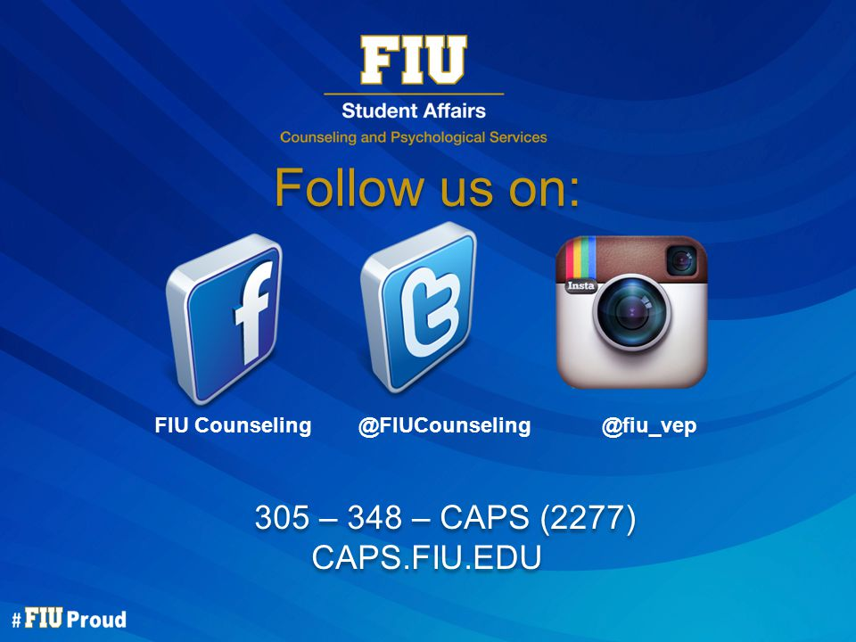 Follow us on: 305 – 348 – CAPS (2277) CAPS.FIU.EDU 305 – 348 – CAPS (2277) CAPS.FIU.EDU FIU Counseling @FIUCounseling @fiu_vep