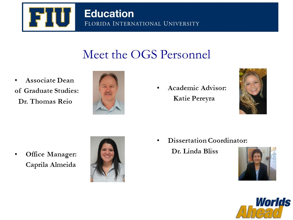The Role of OGS  Assist with processes pertaining to graduate students and faculty, such as: Doctoral admissions Graduate assistantships Candidacy examinations Thesis and dissertations Panther degree audits Time-to-degree Graduation certifications