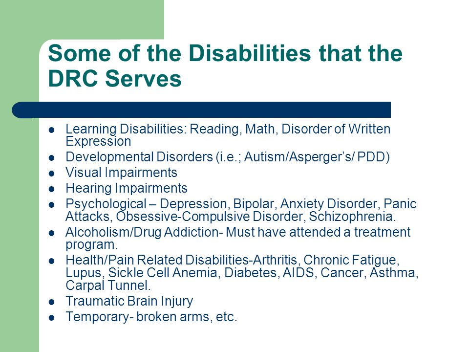 Some of the Disabilities that the DRC Serves Learning Disabilities: Reading, Math, Disorder of Written Expression Developmental Disorders (i.e.; Autism/Asperger's/ PDD) Visual Impairments Hearing Impairments Psychological – Depression, Bipolar, Anxiety Disorder, Panic Attacks, Obsessive-Compulsive Disorder, Schizophrenia.