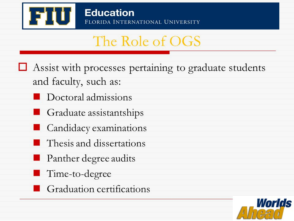 The Role of OGS Continued  Process graduate student forms Change of grades - accessible via grade rosters  Provide Resources for graduate students and faculty Frequently Asked Questions at education.fiu.edu/ogs/FAQ.html