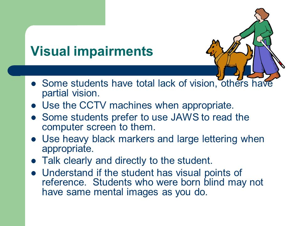 Visual impairments Some students have total lack of vision, others have partial vision.