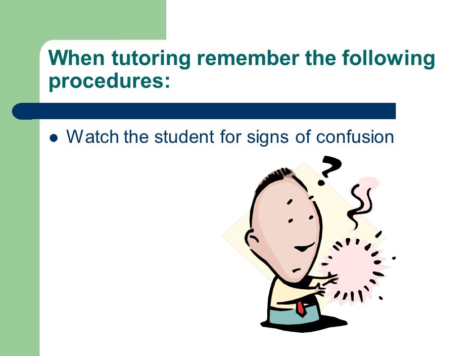 When tutoring remember the following procedures: Watch the student for signs of confusion
