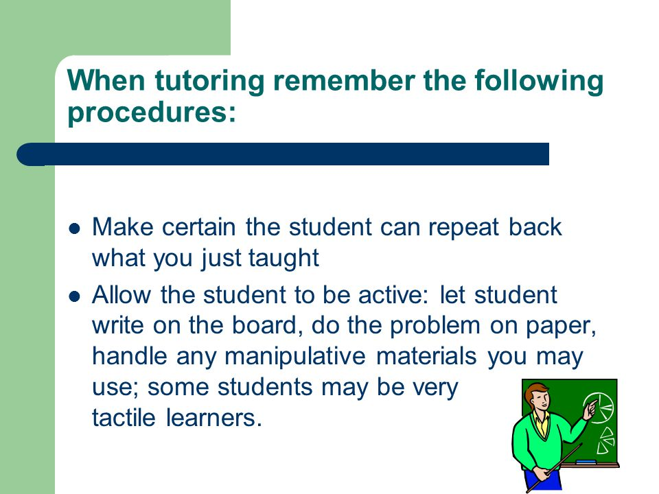 When tutoring remember the following procedures: Make certain the student can repeat back what you just taught Allow the student to be active: let student write on the board, do the problem on paper, handle any manipulative materials you may use; some students may be very tactile learners.