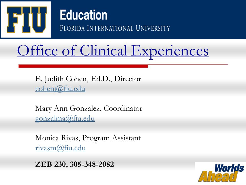 Office of Clinical Experiences  Student Teaching  Mary Ann Gonzalez Arranges all ST placements with local school districts Orders supplies and maintains budget accounts Evaluates all ST applications Maintains ST website Maintains BCPS website for all placements  Field Placements  Monica Rivas Coordinates and maintains all field experience paperwork Prepares and updates school site records Processes Certificate of Participation forms Maintains security clearance information Assists with ST issues