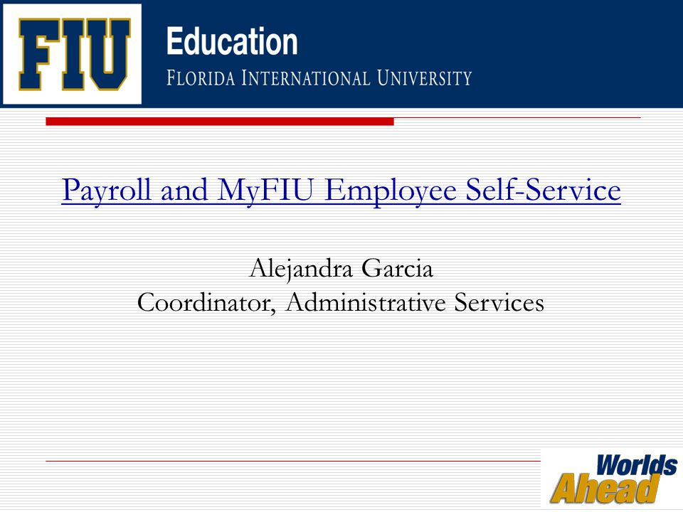 Payroll and MyFIU Employee Self-Service Alejandra Garcia Coordinator, Administrative Services
