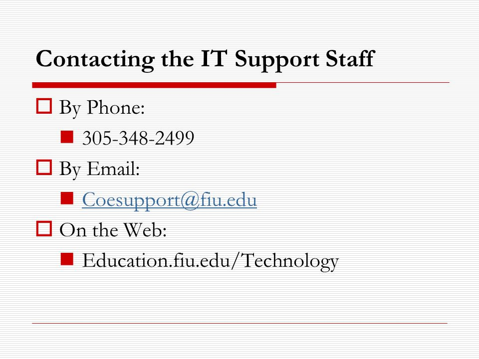 Contacting the IT Support Staff  By Phone: 305-348-2499  By Email: Coesupport@fiu.edu  On the Web: Education.fiu.edu/Technology