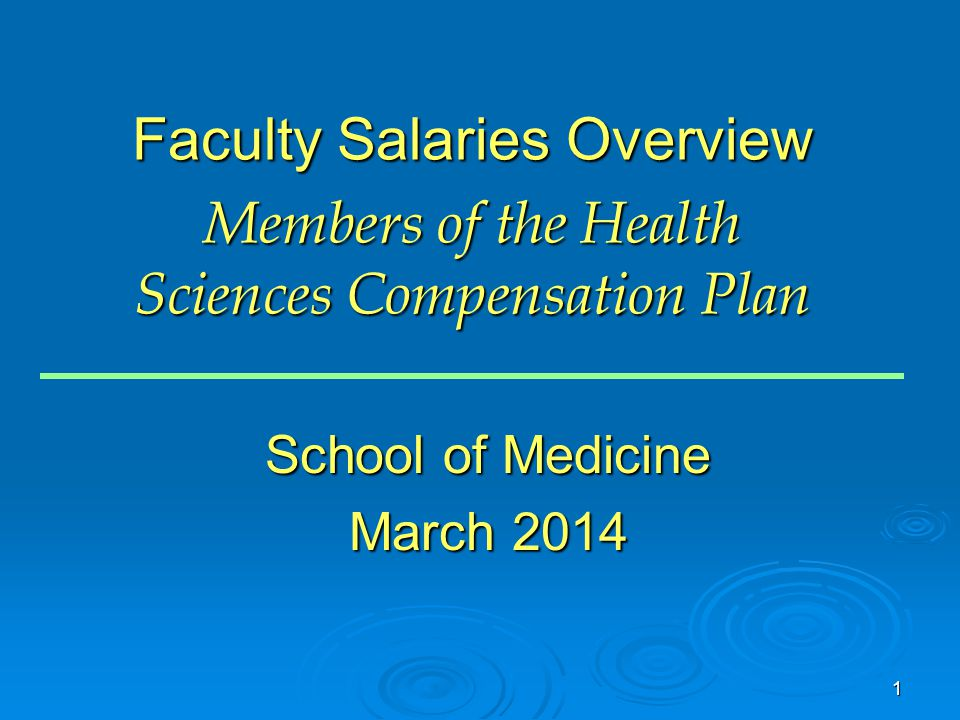 1 Faculty Salaries Overview Members of the Health Sciences Compensation Plan School of Medicine March 2014