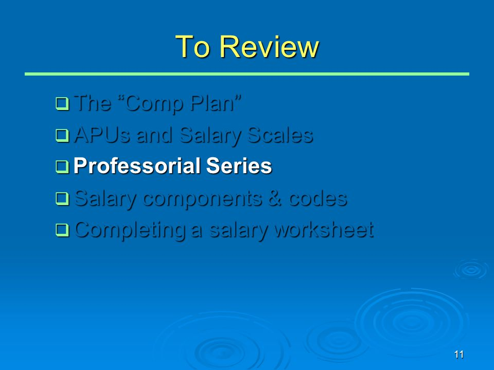 "11 To Review  The ""Comp Plan""  APUs and Salary Scales  Professorial Series  Salary components & codes  Completing a salary worksheet"