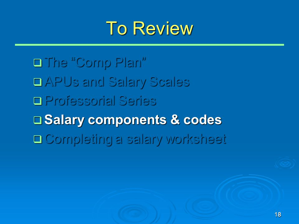 18 To Review  The Comp Plan  APUs and Salary Scales  Professorial Series  Salary components & codes  Completing a salary worksheet