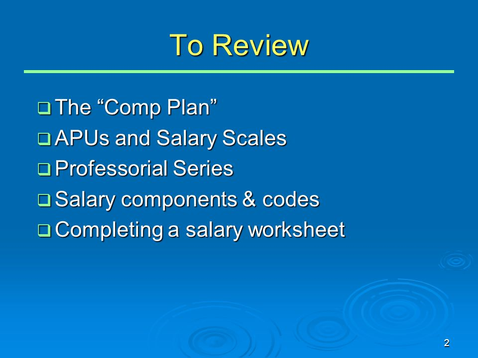 "2 To Review  The ""Comp Plan""  APUs and Salary Scales  Professorial Series  Salary components & codes  Completing a salary worksheet"