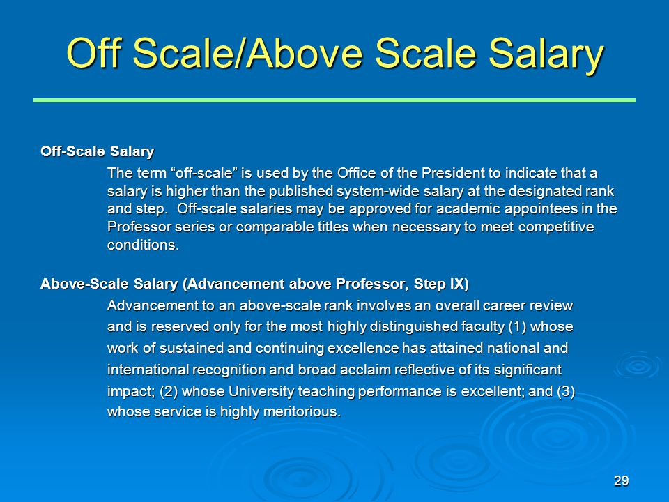 29 Off Scale/Above Scale Salary Off-Scale Salary The term off-scale is used by the Office of the President to indicate that a salary is higher than the published system-wide salary at the designated rank and step.