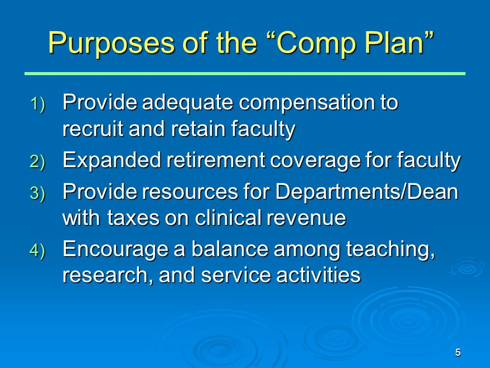 5 Purposes of the Comp Plan 1) Provide adequate compensation to recruit and retain faculty 2) Expanded retirement coverage for faculty 3) Provide resources for Departments/Dean with taxes on clinical revenue 4) Encourage a balance among teaching, research, and service activities