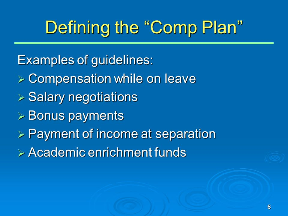 "6 Defining the ""Comp Plan"" Examples of guidelines:  Compensation while on leave  Salary negotiations  Bonus payments  Payment of income at separat"