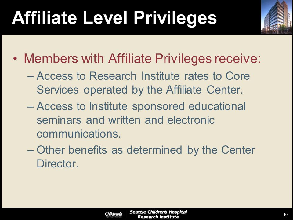 10 Affiliate Level Privileges Members with Affiliate Privileges receive: –Access to Research Institute rates to Core Services operated by the Affiliate Center.
