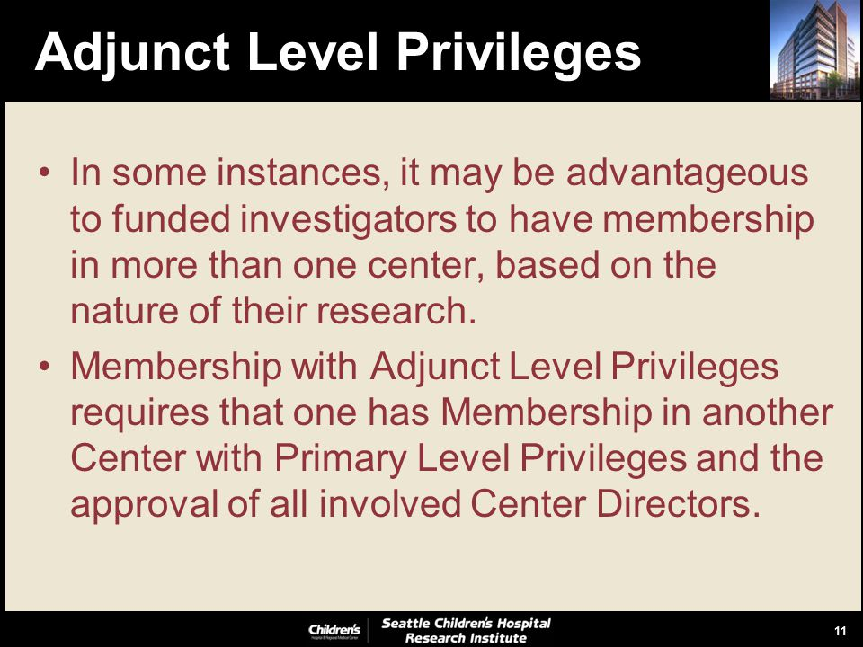 11 Adjunct Level Privileges In some instances, it may be advantageous to funded investigators to have membership in more than one center, based on the nature of their research.