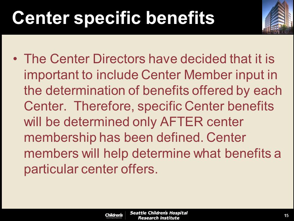 15 Center specific benefits The Center Directors have decided that it is important to include Center Member input in the determination of benefits offered by each Center.