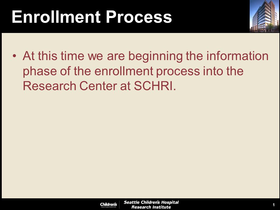 1 Enrollment Process At this time we are beginning the information phase of the enrollment process into the Research Center at SCHRI.