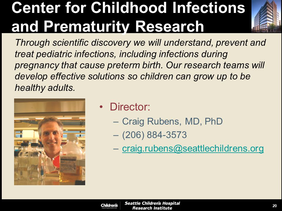 20 Center for Childhood Infections and Prematurity Research Director: –Craig Rubens, MD, PhD –(206) 884-3573 –craig.rubens@seattlechildrens.orgcraig.rubens@seattlechildrens.org Through scientific discovery we will understand, prevent and treat pediatric infections, including infections during pregnancy that cause preterm birth.