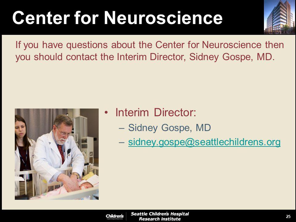 25 Center for Neuroscience Interim Director: –Sidney Gospe, MD –sidney.gospe@seattlechildrens.orgsidney.gospe@seattlechildrens.org If you have questions about the Center for Neuroscience then you should contact the Interim Director, Sidney Gospe, MD.