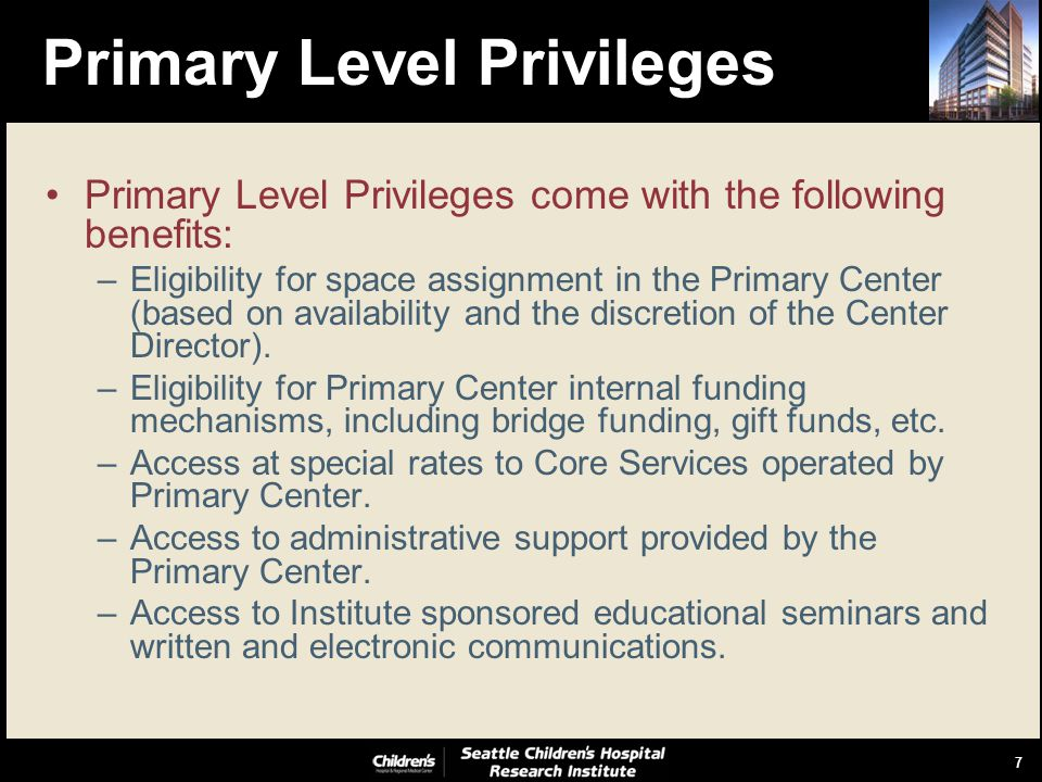 7 Primary Level Privileges Primary Level Privileges come with the following benefits: –Eligibility for space assignment in the Primary Center (based on availability and the discretion of the Center Director).