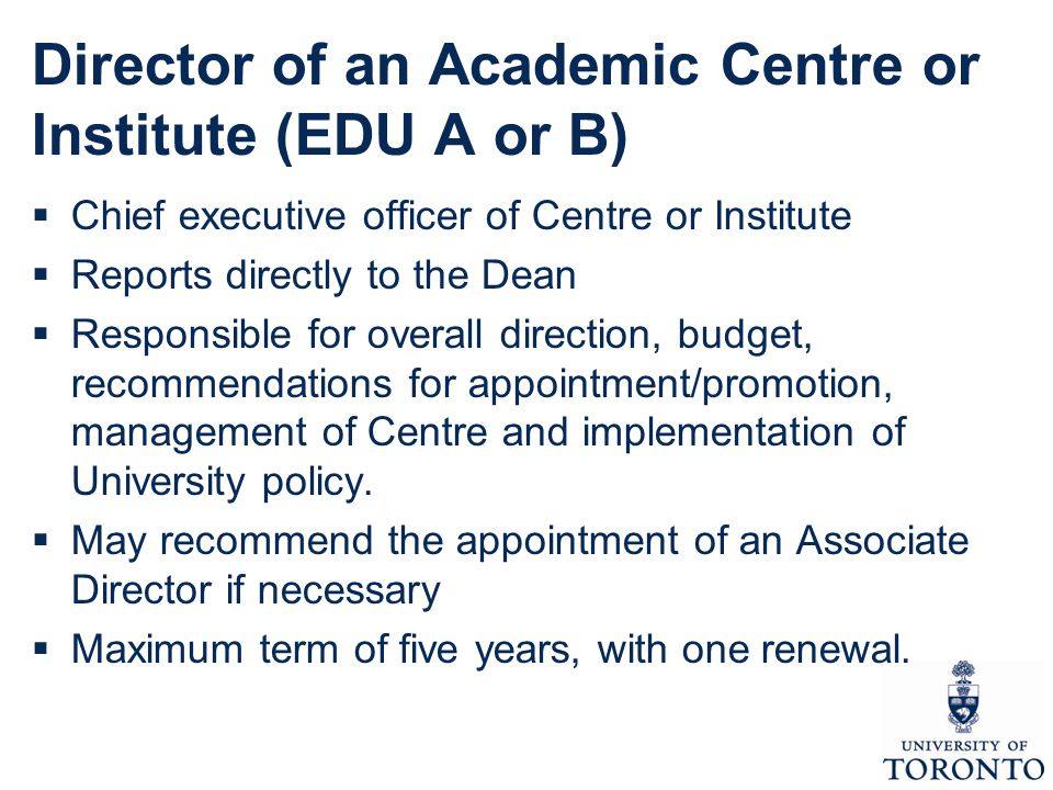 Director of an Academic Centre or Institute (EDU A or B)  Chief executive officer of Centre or Institute  Reports directly to the Dean  Responsible for overall direction, budget, recommendations for appointment/promotion, management of Centre and implementation of University policy.