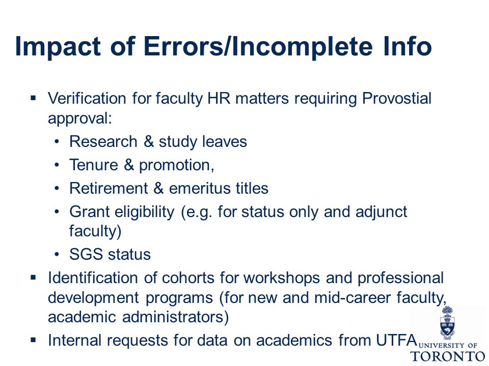 Impact of Errors/Incomplete Info  Verification for faculty HR matters requiring Provostial approval: Research & study leaves Tenure & promotion, Retirement & emeritus titles Grant eligibility (e.g.