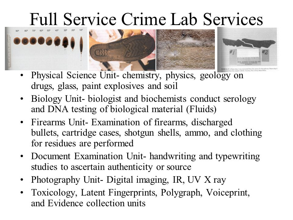 Full Service Crime Lab Services Physical Science Unit- chemistry, physics, geology on drugs, glass, paint explosives and soil Biology Unit- biologist and biochemists conduct serology and DNA testing of biological material (Fluids) Firearms Unit- Examination of firearms, discharged bullets, cartridge cases, shotgun shells, ammo, and clothing for residues are performed Document Examination Unit- handwriting and typewriting studies to ascertain authenticity or source Photography Unit- Digital imaging, IR, UV X ray Toxicology, Latent Fingerprints, Polygraph, Voiceprint, and Evidence collection units