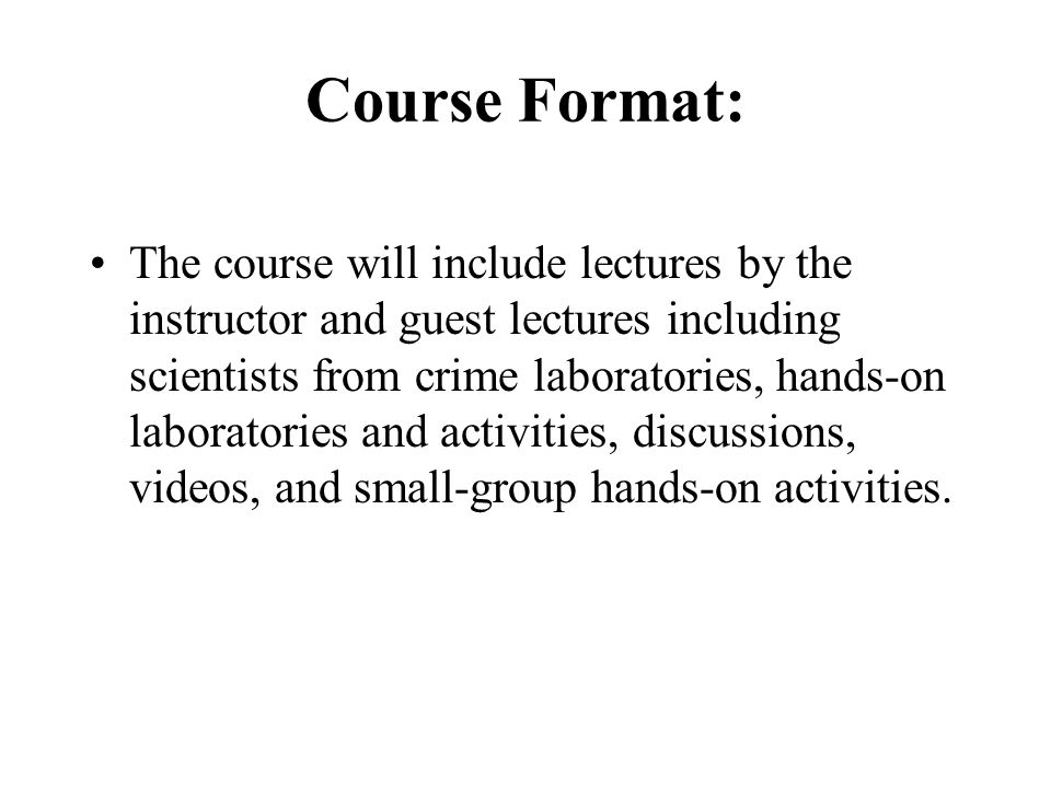 Course Format: The course will include lectures by the instructor and guest lectures including scientists from crime laboratories, hands-on laboratories and activities, discussions, videos, and small-group hands-on activities.