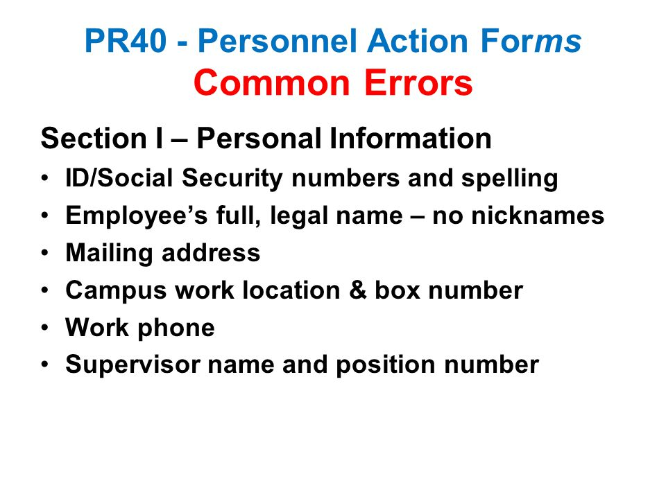 PR40 - Personnel Action Forms Common Errors Section I – Personal Information ID/Social Security numbers and spelling Employee's full, legal name – no