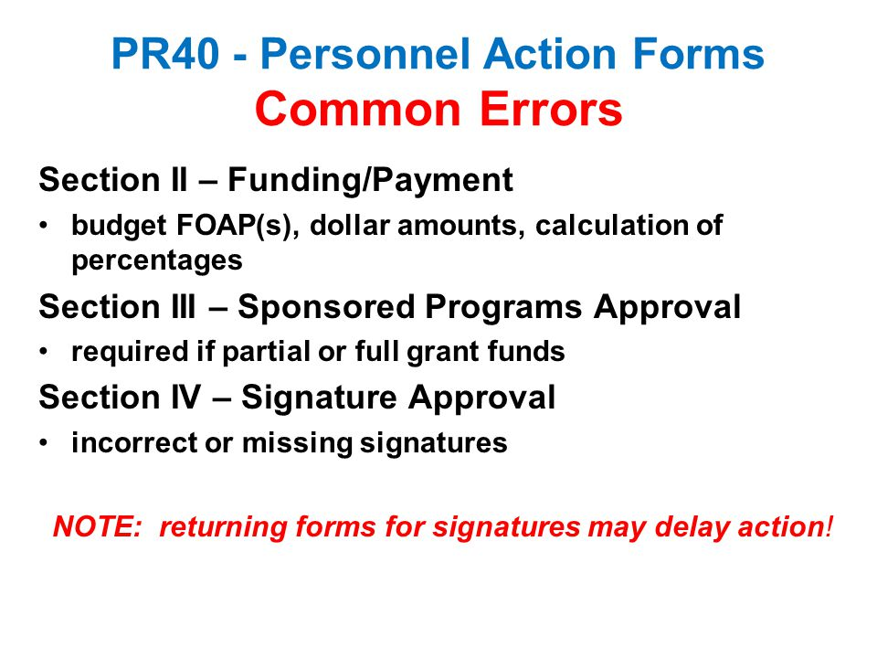 PR40 - Personnel Action Forms Common Errors Section II – Funding/Payment budget FOAP(s), dollar amounts, calculation of percentages Section III – Spon