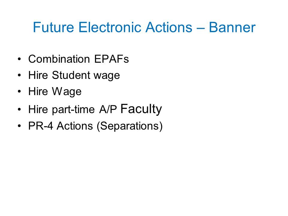 Future Electronic Actions – Banner Combination EPAFs Hire Student wage Hire Wage Hire part-time A/P Faculty PR-4 Actions (Separations)