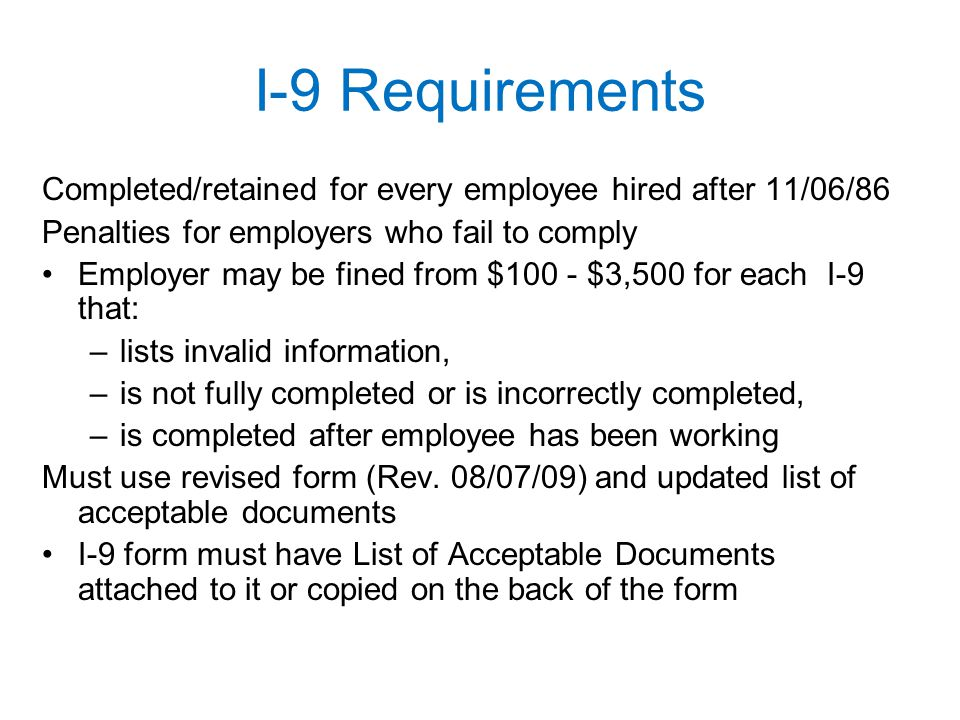 I-9 Requirements Completed/retained for every employee hired after 11/06/86 Penalties for employers who fail to comply Employer may be fined from $100