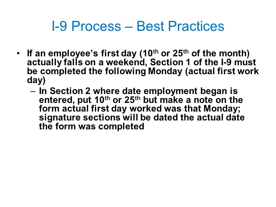I-9 Process – Best Practices If an employee's first day (10 th or 25 th of the month) actually falls on a weekend, Section 1 of the I-9 must be comple