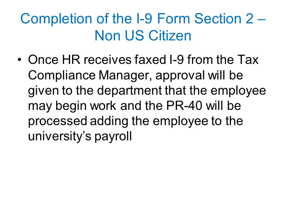 Completion of the I-9 Form Section 2 – Non US Citizen Once HR receives faxed I-9 from the Tax Compliance Manager, approval will be given to the depart