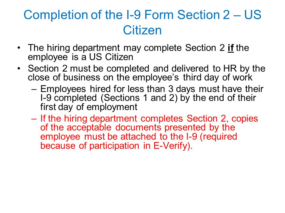 Completion of the I-9 Form Section 2 – US Citizen The hiring department may complete Section 2 if the employee is a US Citizen Section 2 must be compl