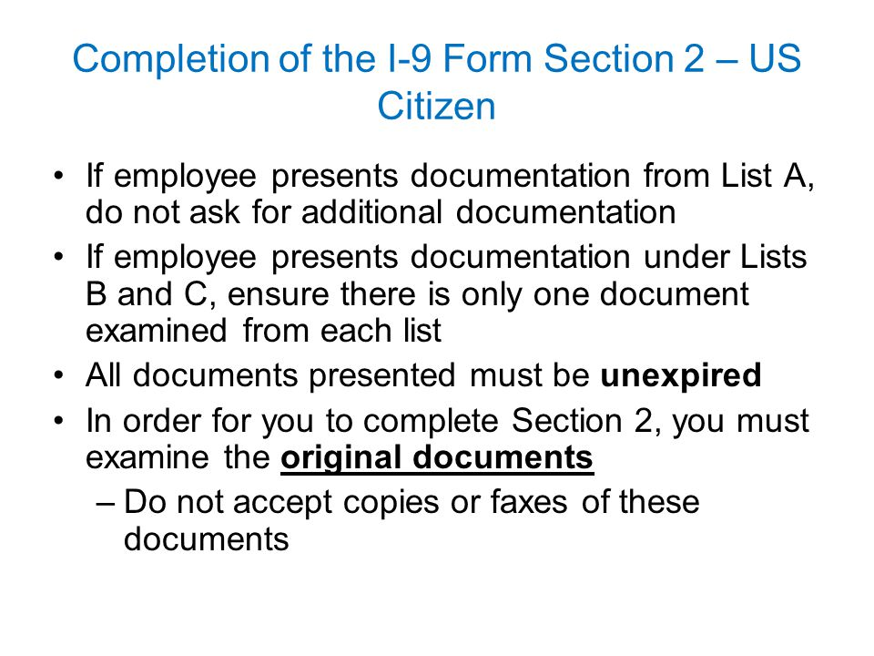 Completion of the I-9 Form Section 2 – US Citizen If employee presents documentation from List A, do not ask for additional documentation If employee