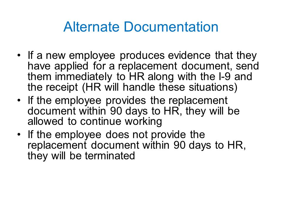 Alternate Documentation If a new employee produces evidence that they have applied for a replacement document, send them immediately to HR along with