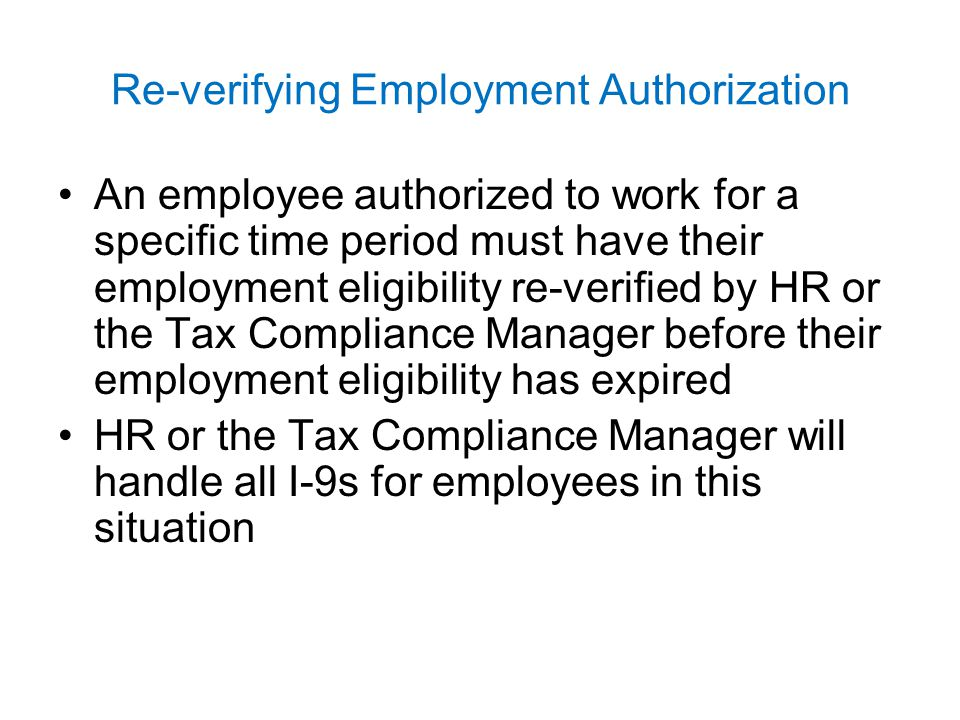 Re-verifying Employment Authorization An employee authorized to work for a specific time period must have their employment eligibility re-verified by