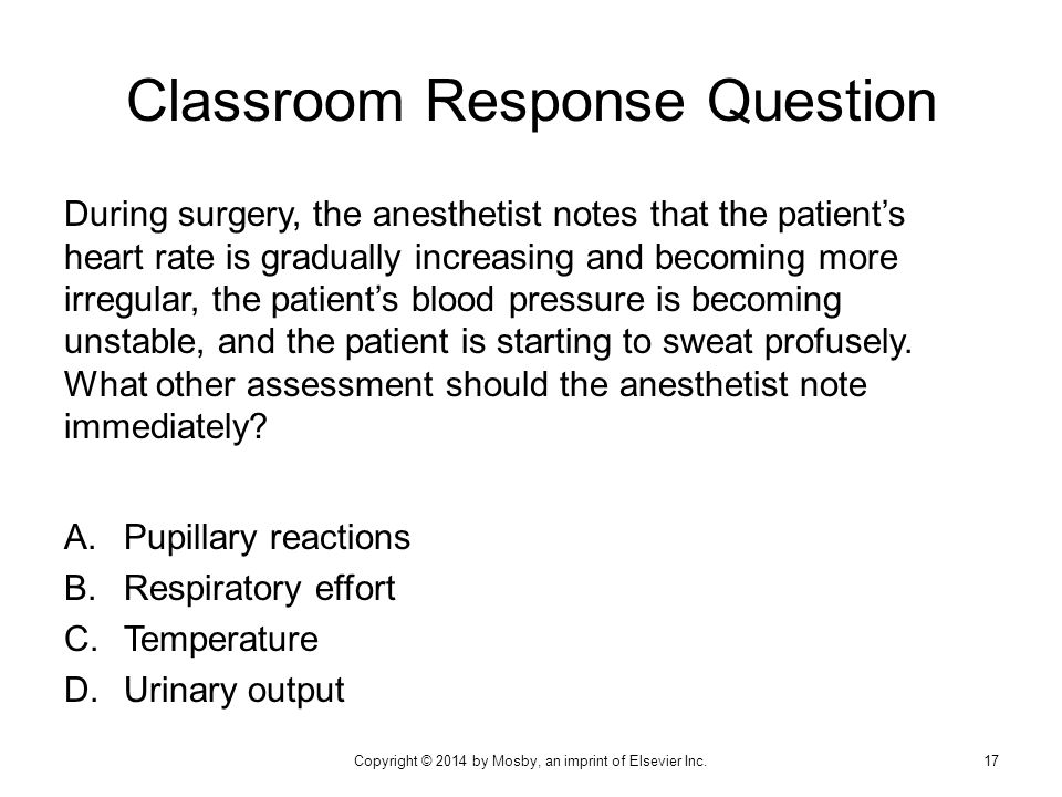Classroom Response Question During surgery, the anesthetist notes that the patient's heart rate is gradually increasing and becoming more irregular, t