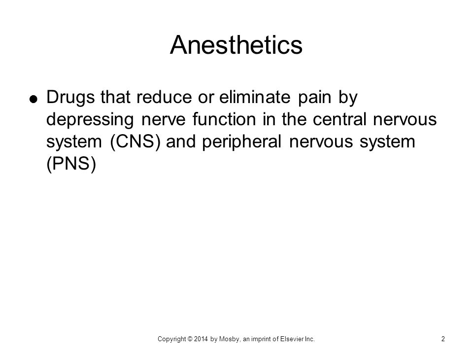  A state of depressed CNS activity  Two types  General anesthesia  Local anesthesia  Balanced anesthesia Anesthesia 3Copyright © 2014 by Mosby, an imprint of Elsevier Inc.