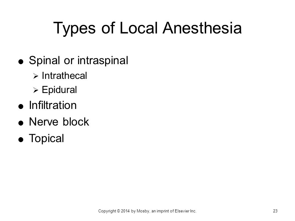  Spinal or intraspinal  Intrathecal  Epidural  Infiltration  Nerve block  Topical Types of Local Anesthesia 23Copyright © 2014 by Mosby, an impr