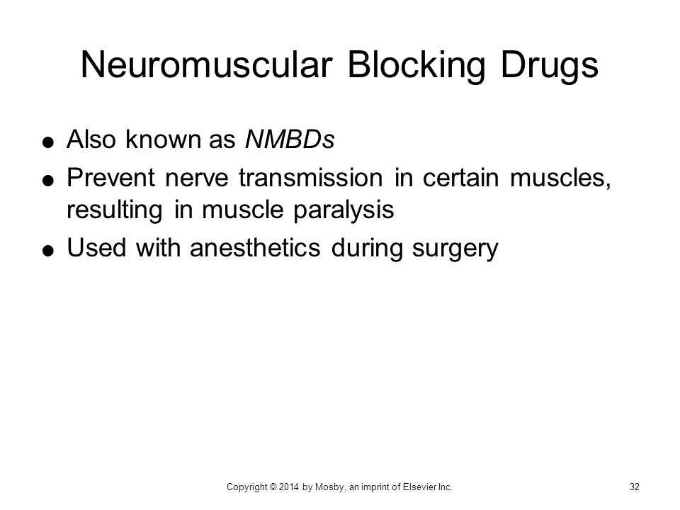  Also known as NMBDs  Prevent nerve transmission in certain muscles, resulting in muscle paralysis  Used with anesthetics during surgery Neuromuscu