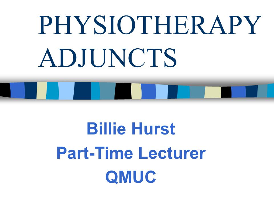 PHYSIOTHERAPY ADJUNCTS Billie Hurst Part-Time Lecturer QMUC