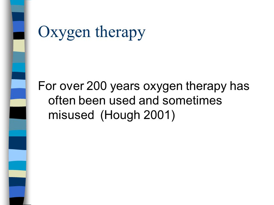 Oxygen therapy For over 200 years oxygen therapy has often been used and sometimes misused (Hough 2001)
