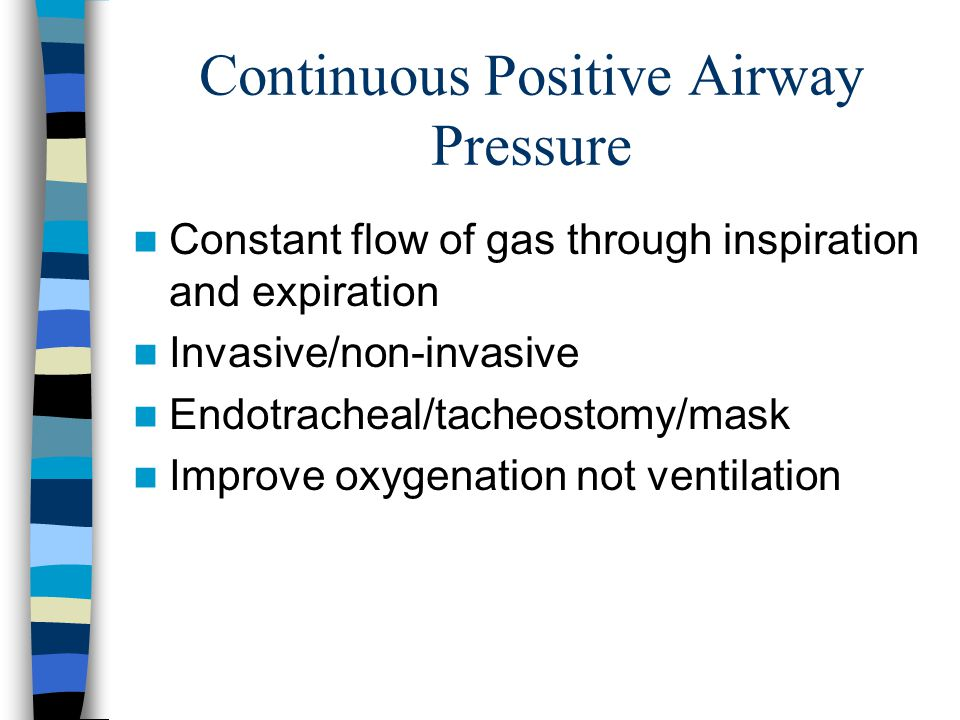 Continuous Positive Airway Pressure Constant flow of gas through inspiration and expiration Invasive/non-invasive Endotracheal/tacheostomy/mask Improve oxygenation not ventilation