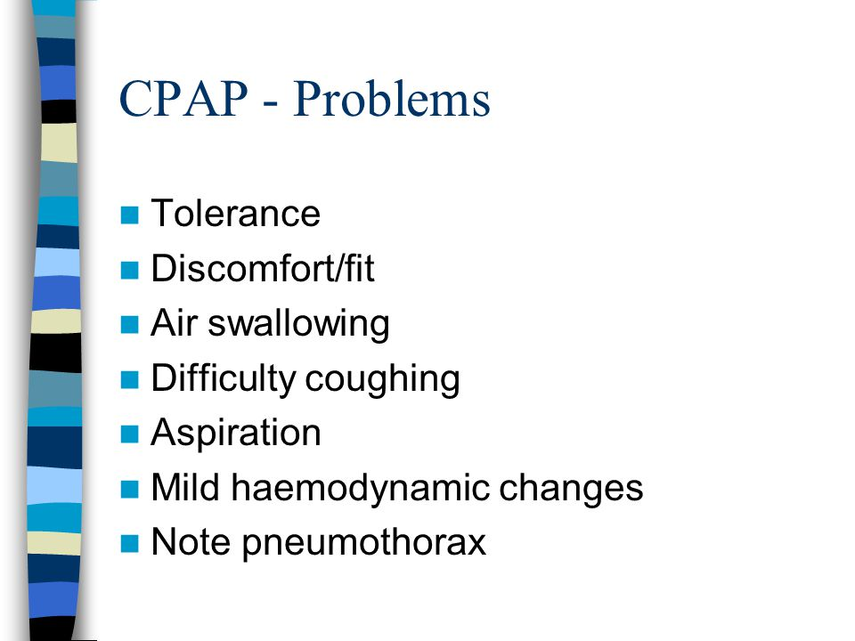 CPAP - Problems Tolerance Discomfort/fit Air swallowing Difficulty coughing Aspiration Mild haemodynamic changes Note pneumothorax