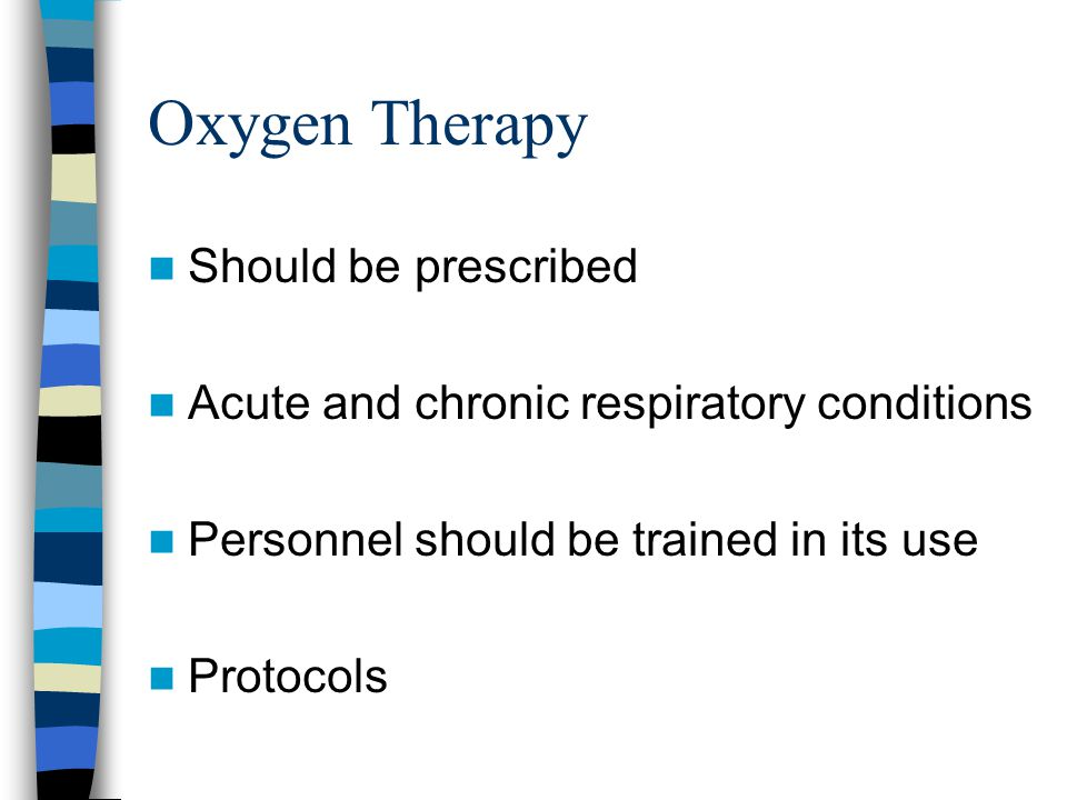 Oxygen Therapy Should be prescribed Acute and chronic respiratory conditions Personnel should be trained in its use Protocols
