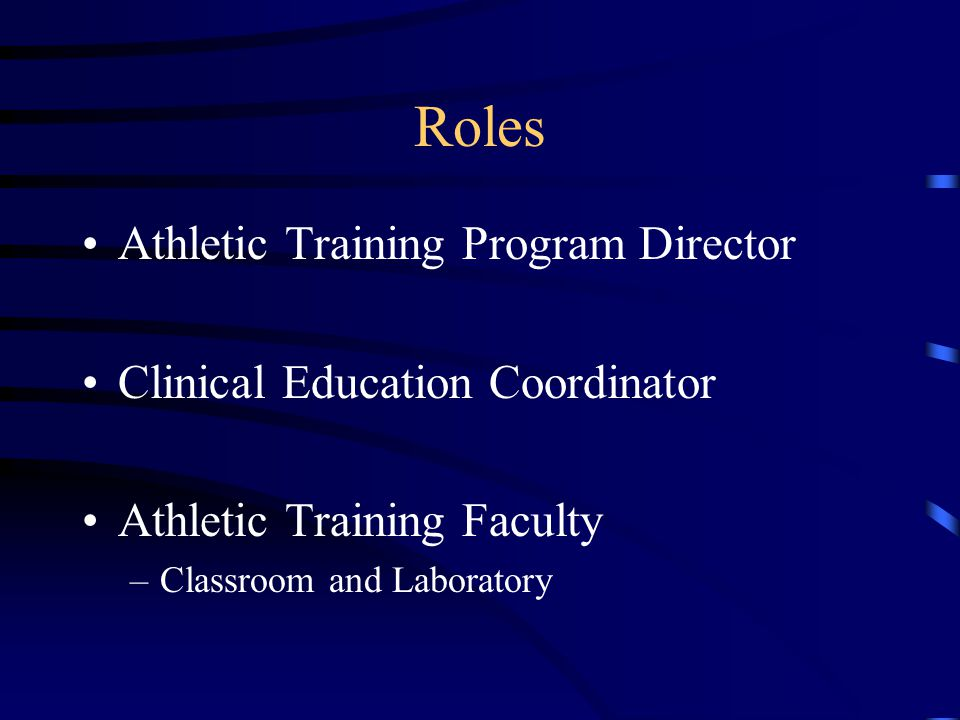 Roles Athletic Training Program Director Clinical Education Coordinator Athletic Training Faculty –Classroom and Laboratory