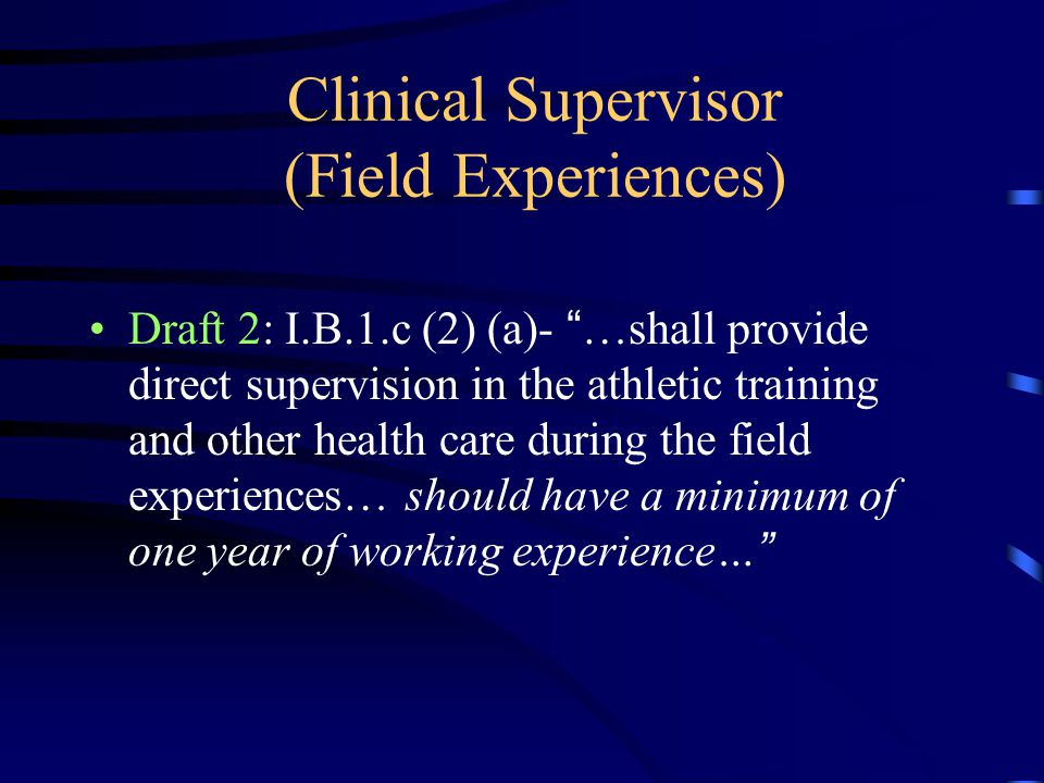 "Clinical Supervisor (Field Experiences) Draft 2: I.B.1.c (2) (a)- "" …shall provide direct supervision in the athletic training and other health care d"