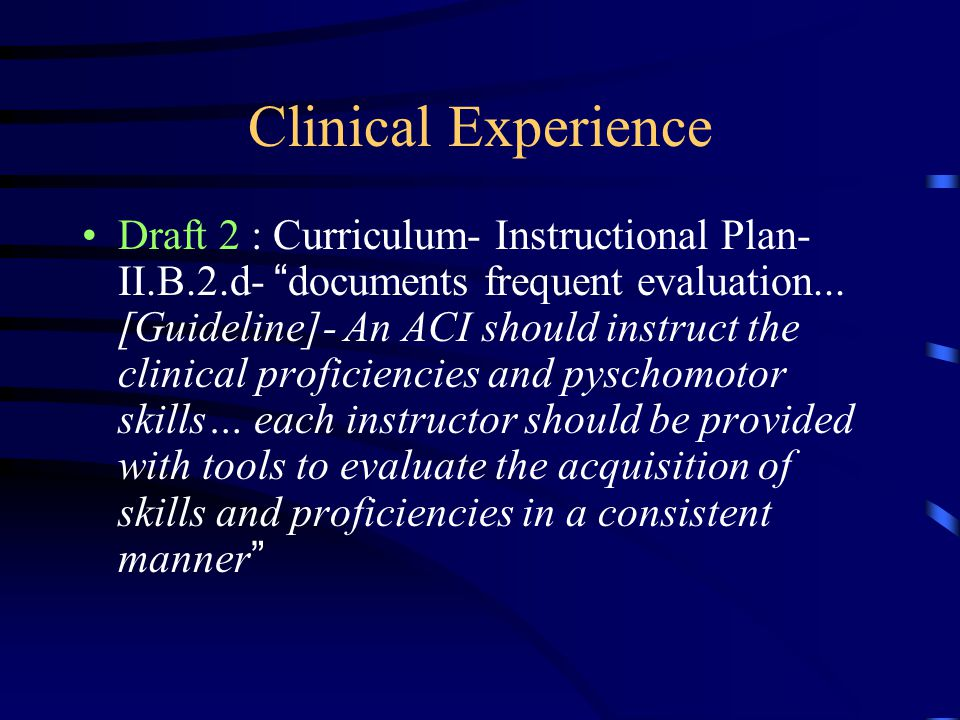"Clinical Experience Draft 2 : Curriculum- Instructional Plan- II.B.2.d- "" documents frequent evaluation... [Guideline]- An ACI should instruct the cli"